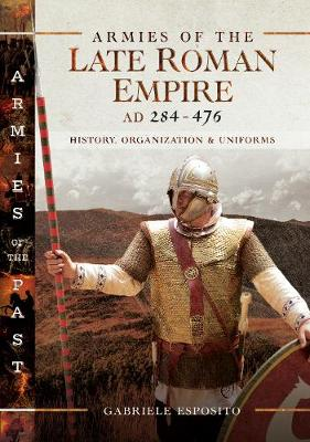 Armies of the Late Roman Empire AD 284 to 476: History, Organization and Uniforms by Gabriele Esposito