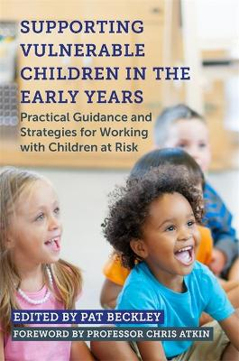 Supporting Vulnerable Children in the Early Years: Practical Guidance and Strategies for Working with Children at Risk by Pat Beckley
