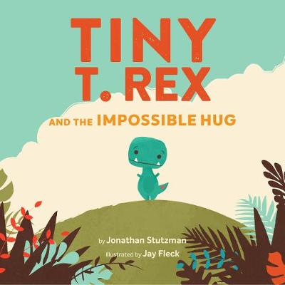 Tiny T. Rex and the Impossible Hug by Jonathan Stutzman