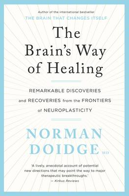 Brain's Way of Healing: Remarkable discoveries and recoveries from the frontiers of neuroplasticity, by Norman Doidge