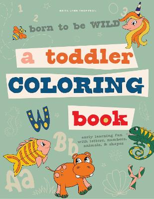 Born to be Wild: A Toddler Coloring Book Including Early Lettering Fun with Letters, Numbers, Animals, and Shapes book