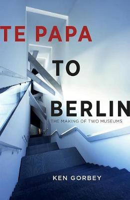 Te Papa to Berlin: The making of two museums by Ken Gorbey