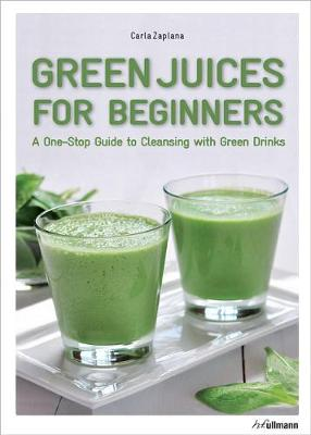 Green Juices for Beginners: A One-Stop Guide to Cleansing Your Body by ,Carla Zaplana
