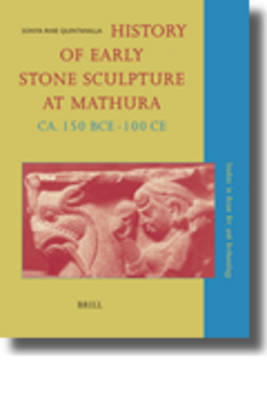 History of Early Stone Sculpture at Mathura, ca. 150 BCE - 100 CE by Sonya Rhie Quintanilla