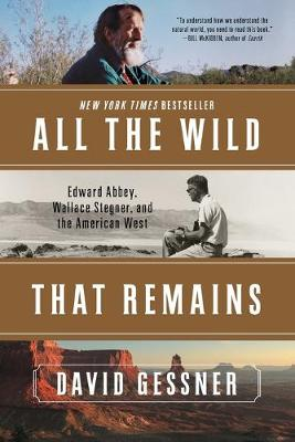 All The Wild That Remains: Edward Abbey, Wallace Stegner, and the American West by David Gessner