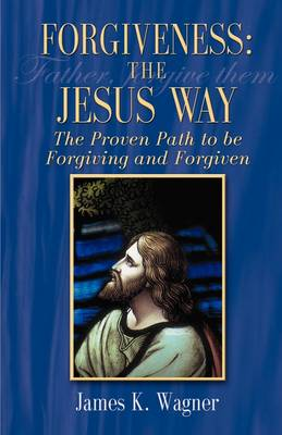 Forgiveness the Jesus Way by James K Wagner