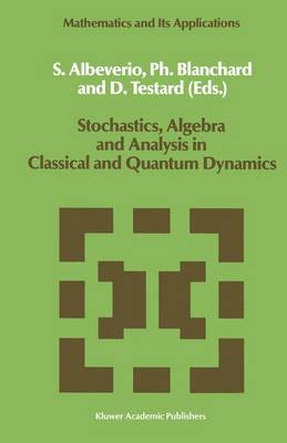 Stochastics, Algebra and Analysis in Classical and Quantum Dynamics by Sergio Albeverio