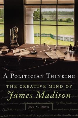 A Politician Thinking by Jack N. Rakove