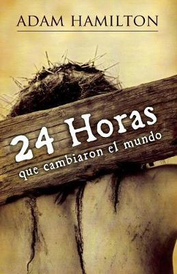 24 Horas Que Cambiaron El Mundo: 24 Hours That Changed the World - Spanish Edition by Adam Hamilton