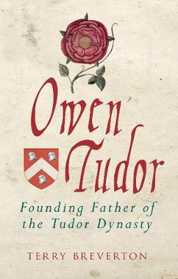 Owen Tudor: Founding Father of the Tudor Dynasty by Terry Breverton