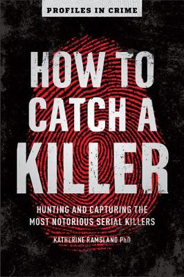 How to Catch a Killer: Hunting and Capturing the World's Most Notorious Serial Killers by Katherine Ramsland