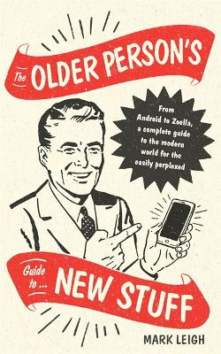 The Older Person's Guide to New Stuff: From Android to Zoella, a complete guide to the modern world for the easily perplexed by Mark Leigh