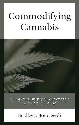 Commodifying Cannabis: A Cultural History of a Complex Plant in the Atlantic World by Bradley J. Borougerdi