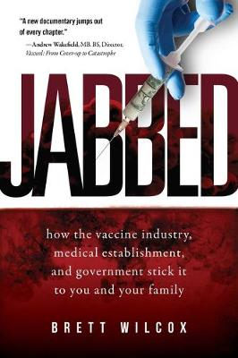 Jabbed: How the Vaccine Industry, Medical Establishment, and Government Stick It to You and Your Family by Brett Wilcox