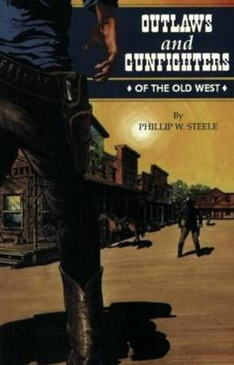 Outlaws and Gunfighters of the Old West by Phillip Steele