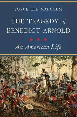 The Tragedy of Benedict Arnold - An American Life by Joyce Lee Malcolm