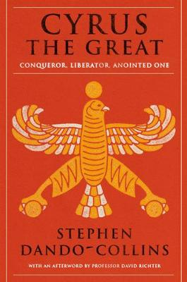Cyrus The Great: Conqueror, Liberator, Anointed One by Stephen Dando-Collins