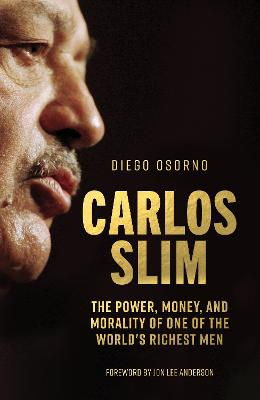Carlos Slim: The Power, Money, and Morality of One of the World's Richest Men by Diego Osorno