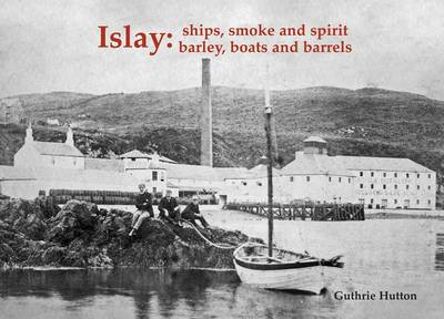 Islay: Ships Smoke and Spirit by Guthrie Hutton