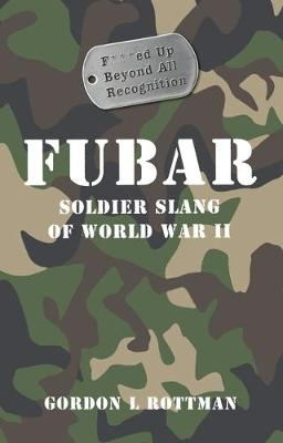 Fubar F***Ed Up Beyond All Recognition: Soldier Slang of World War II by Gordon Rottman