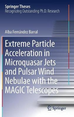 Extreme Particle Acceleration in Microquasar Jets and Pulsar Wind Nebulae with the MAGIC Telescopes by Alba Fernandez Barral