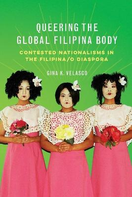 Queering the Global Filipina Body: Contested Nationalisms in the Filipina/o Diaspora book