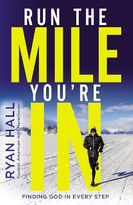 Run the Mile You're In: Finding God in Every Step by Ryan Hall