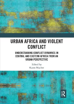 Urban Africa and Violent Conflict: Understanding Conflict Dynamics in Central and Eastern Africa from an Urban Perspective by Karen Buscher