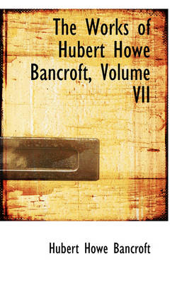 The Works of Hubert Howe Bancroft, Volume VII by Hubert Howe Bancroft