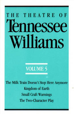 The Theatre of Tennessee Williams Volume V: The Milk Train Doesn't Stop Here Anymore, Kingdom of Earth, Small Craft Warnings, The Two-Character Play by Tennessee Williams