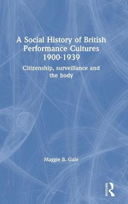 A Social History of British Performance Cultures 1900-1939: Citizenship, surveillance and the body by Maggie B. Gale