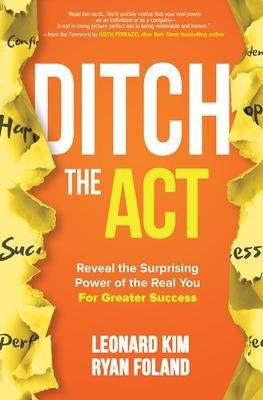 Ditch the Act: Reveal the Surprising Power of the Real You for Greater Success by Leonard Kim