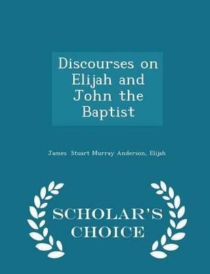 Discourses on Elijah and John the Baptist - Scholar's Choice Edition by Elijah James Stuart Murray Anderson