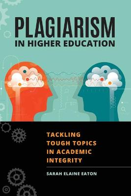 Plagiarism in Higher Education: Tackling Tough Topics in Academic Integrity by Sarah Elaine Eaton