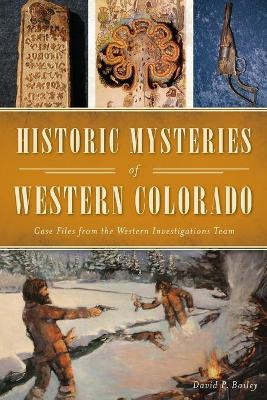Historic Mysteries of Western Colorado: Case Files of the Western Investigations Team by David P. Bailey