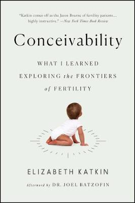Conceivability: What I Learned Exploring the Frontiers of Fertility by Elizabeth Katkin
