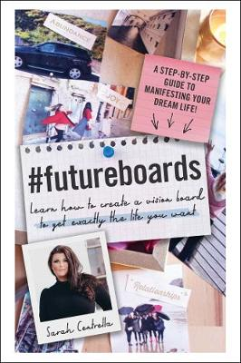 #FutureBoards: Learn How to Create a Vision Board to Get Exactly the Life You Want by Sarah Centrella