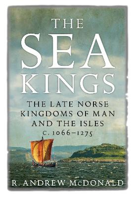 The Sea Kings: The Late Norse Kingdoms of Man and the Isles c.1066-1275 by R. Andrew McDonald