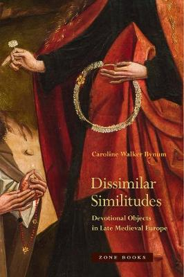Dissimilar Similitudes - Devotional Objects in Late Medieval Europe by Caroline Bynum