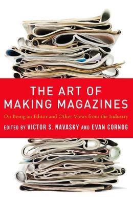 The Art of Making Magazines: On Being an Editor and Other Views from the Industry by Evan Cornog