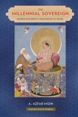 The Millennial Sovereign: Sacred Kingship and Sainthood in Islam by A. Azfar Moin