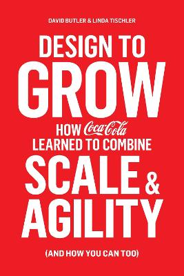 Design to Grow: How Coca-Cola Learned to Combine Scale and Agility (and How You Can, Too) by David Butler