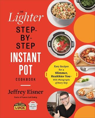 The Lighter Step-By-Step Instant Pot Cookbook: Easy Recipes for a Slimmer, Healthier You - With Photographs of Every Step book