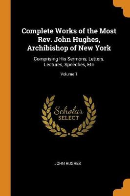 Complete Works of the Most Rev. John Hughes, Archibishop of New York: Comprising His Sermons, Letters, Lectures, Speeches, Etc; Volume 1 by John Hughes