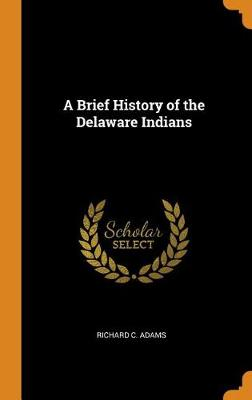 A Brief History of the Delaware Indians by Richard C Adams