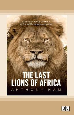 The Last Lions of Africa: Stories from the frontline in the battle to save a species by Anthony Ham