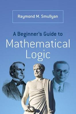 A Beginner's Guide to Mathematical Logic by Raymond Smullyan