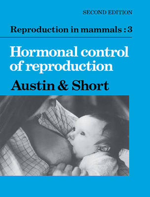 Reproduction in Mammals: Volume 3, Hormonal Control of Reproduction by Colin Austin