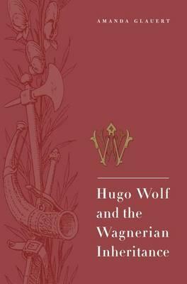 Hugo Wolf and the Wagnerian Inheritance by Amanda Glauert