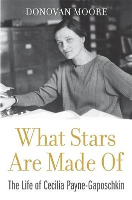 What Stars Are Made Of: The Life of Cecilia Payne-Gaposchkin by Donovan Moore
